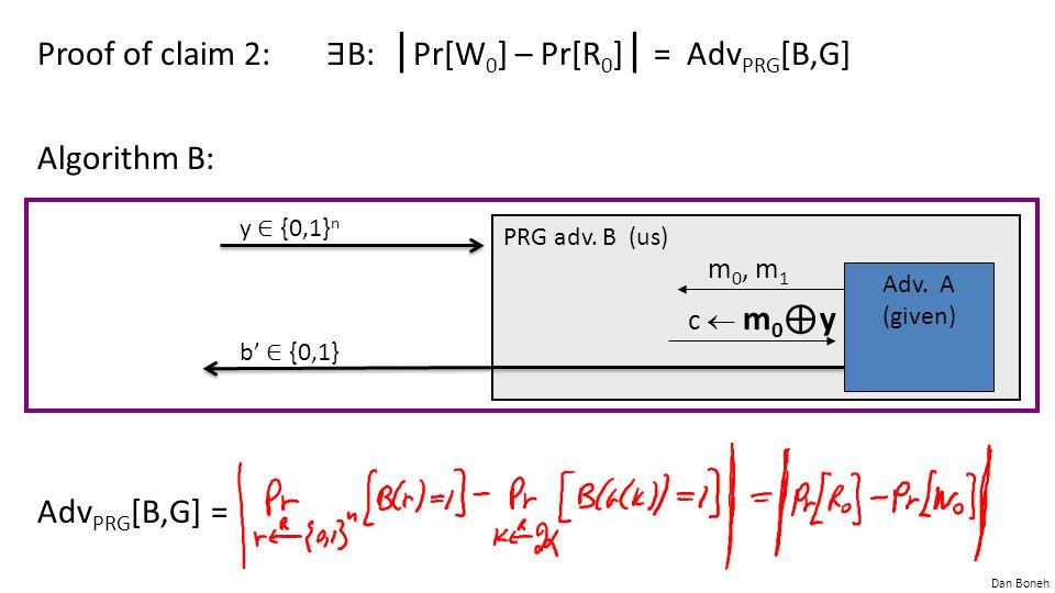 Proof of claim 2: ∃B: |Pr[W0] – Pr[R0]| = AdvPRG[B,G] Algorithm B: AdvPRG[B,G] =